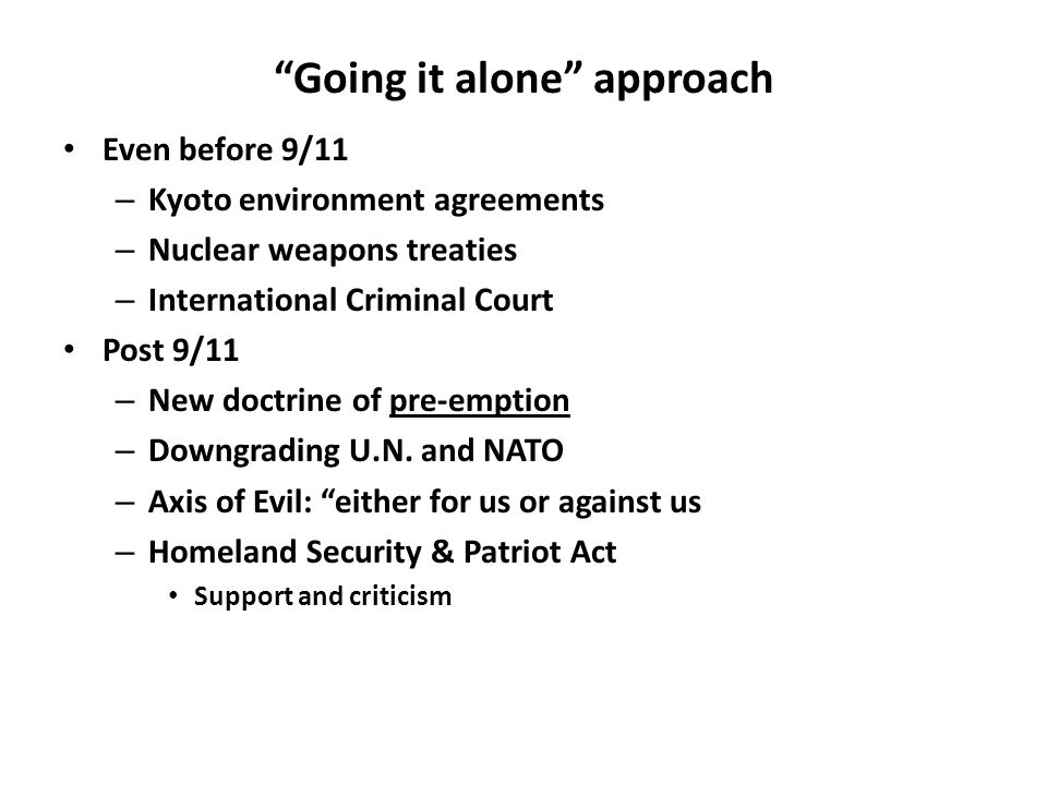 Going it alone approach Even before 9/11 – Kyoto environment agreements – Nuclear weapons treaties – International Criminal Court Post 9/11 – New doctrine of pre-emption – Downgrading U.N.