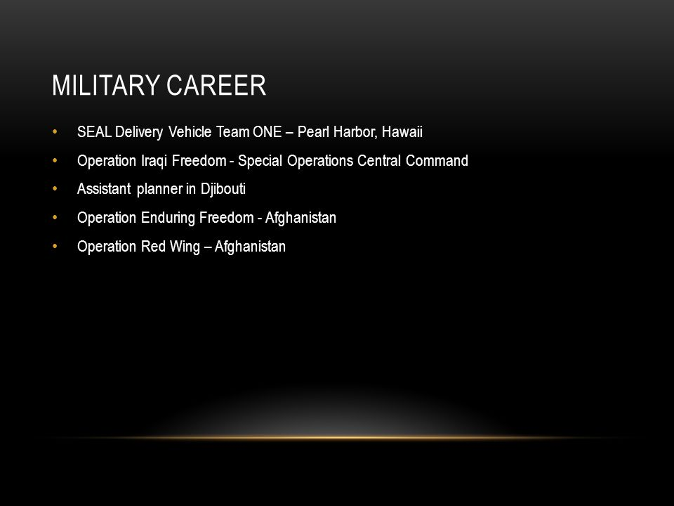 MILITARY CAREER SEAL Delivery Vehicle Team ONE – Pearl Harbor, Hawaii Operation Iraqi Freedom - Special Operations Central Command Assistant planner in Djibouti Operation Enduring Freedom - Afghanistan Operation Red Wing – Afghanistan