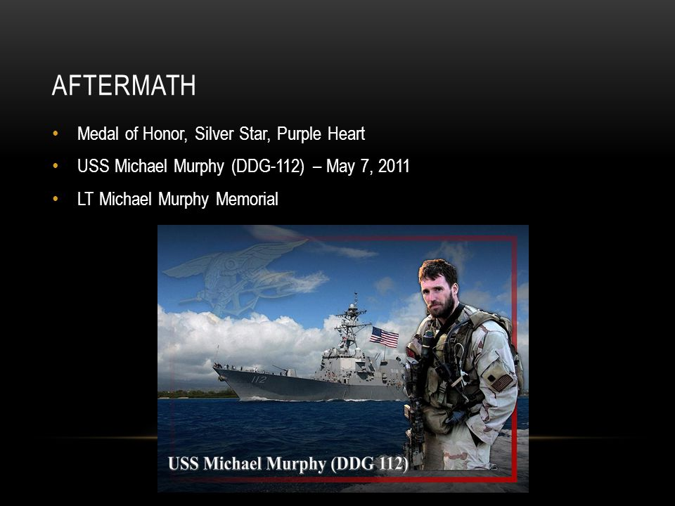 AFTERMATH Medal of Honor, Silver Star, Purple Heart USS Michael Murphy (DDG-112) – May 7, 2011 LT Michael Murphy Memorial
