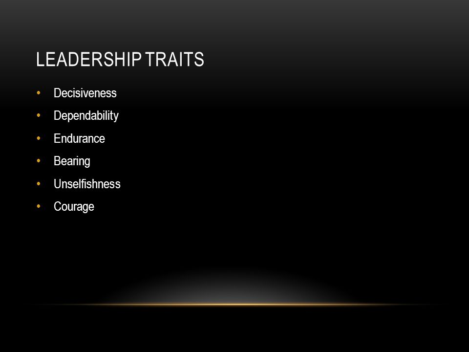 LEADERSHIP TRAITS Decisiveness Dependability Endurance Bearing Unselfishness Courage