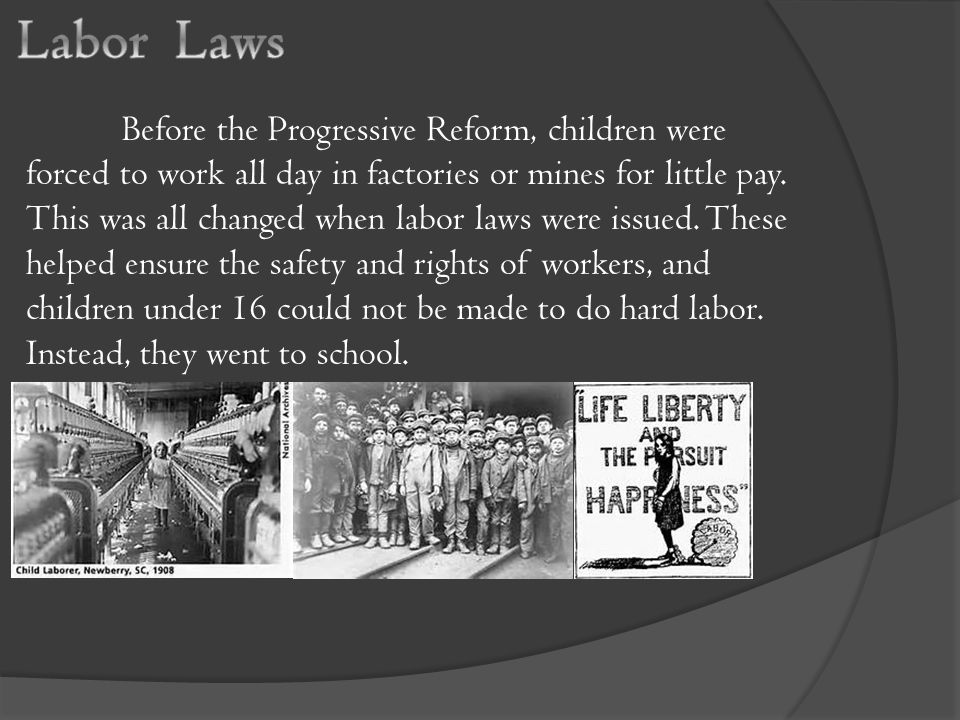 Before the Progressive Reform, children were forced to work all day in factories or mines for little pay.