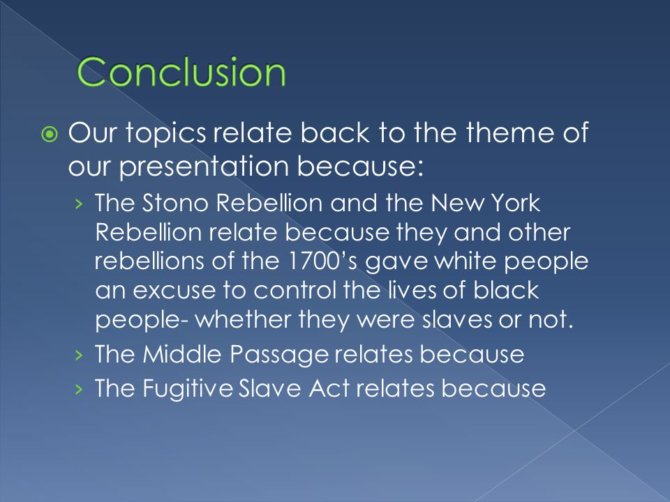  Our topics relate back to the theme of our presentation because: › The Stono Rebellion and the New York Rebellion relate because they and other rebellions of the 1700's gave white people an excuse to control the lives of black people- whether they were slaves or not.