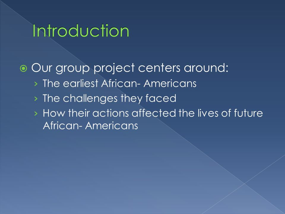  Our group project centers around: › The earliest African- Americans › The challenges they faced › How their actions affected the lives of future African- Americans