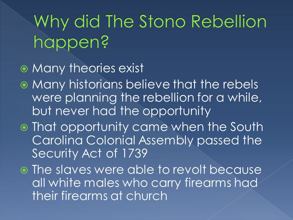  Many theories exist  Many historians believe that the rebels were planning the rebellion for a while, but never had the opportunity  That opportunity came when the South Carolina Colonial Assembly passed the Security Act of 1739  The slaves were able to revolt because all white males who carry firearms had their firearms at church