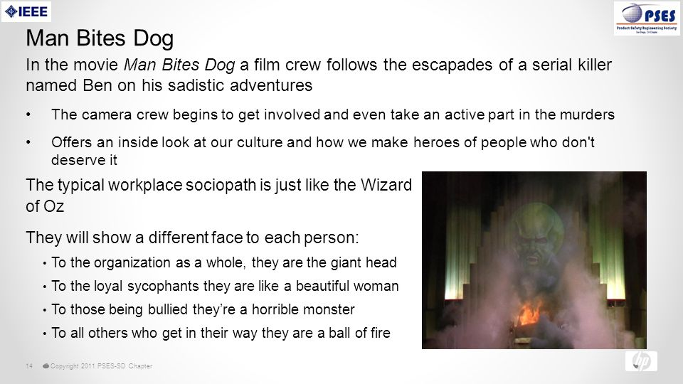 © Copyright 2011 PSES-SD Chapter14 Man Bites Dog In the movie Man Bites Dog a film crew follows the escapades of a serial killer named Ben on his sadistic adventures The camera crew begins to get involved and even take an active part in the murders Offers an inside look at our culture and how we make heroes of people who don t deserve it The typical workplace sociopath is just like the Wizard of Oz They will show a different face to each person: To the organization as a whole, they are the giant head To the loyal sycophants they are like a beautiful woman To those being bullied they're a horrible monster To all others who get in their way they are a ball of fire