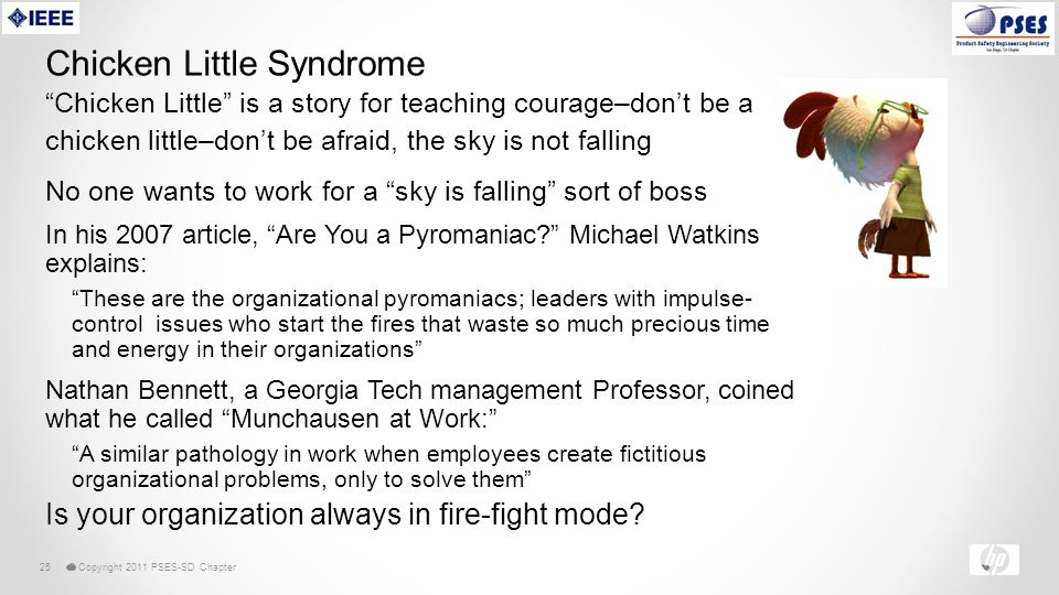 © Copyright 2011 PSES-SD Chapter25 Chicken Little Syndrome In his 2007 article, Are You a Pyromaniac Michael Watkins explains: These are the organizational pyromaniacs; leaders with impulse- control issues who start the fires that waste so much precious time and energy in their organizations Nathan Bennett, a Georgia Tech management Professor, coined what he called Munchausen at Work: A similar pathology in work when employees create fictitious organizational problems, only to solve them Is your organization always in fire-fight mode.