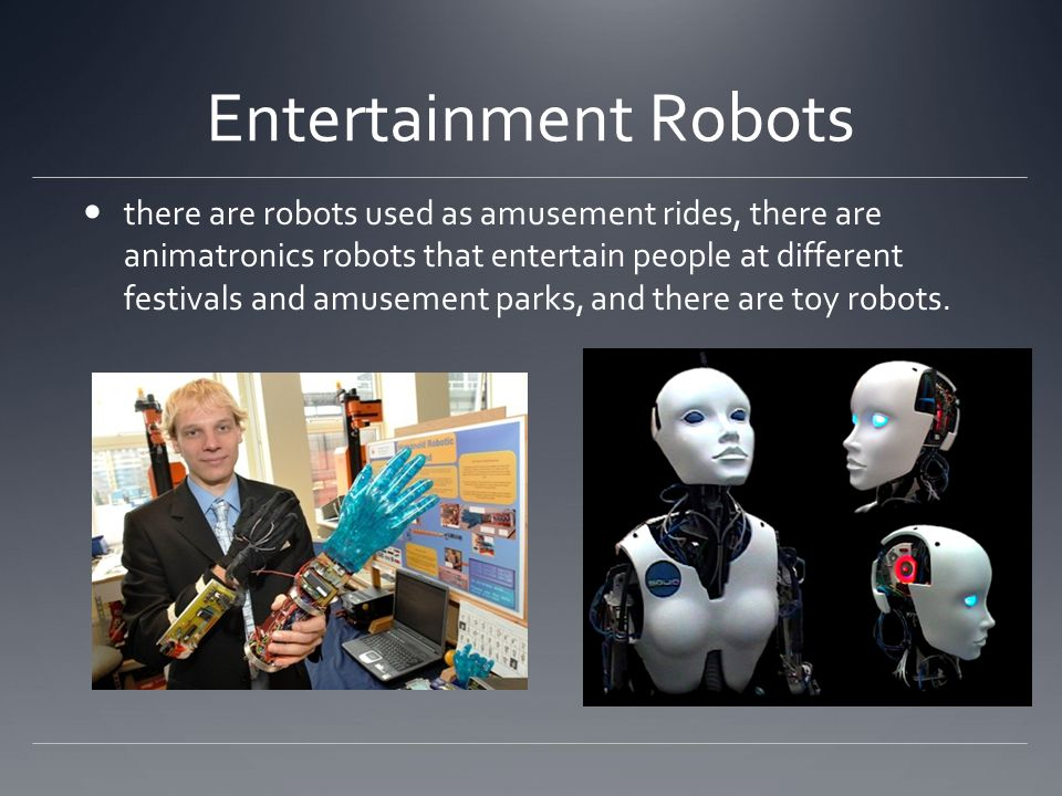 Entertainment Robots there are robots used as amusement rides, there are animatronics robots that entertain people at different festivals and amusement parks, and there are toy robots.