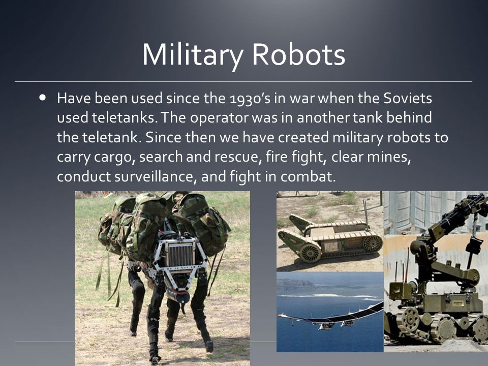 Military Robots Have been used since the 1930's in war when the Soviets used teletanks.