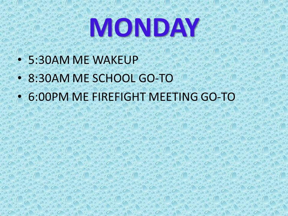 MONDAY 5:30AM ME WAKEUP 8:30AM ME SCHOOL GO-TO 6:00PM ME FIREFIGHT MEETING GO-TO