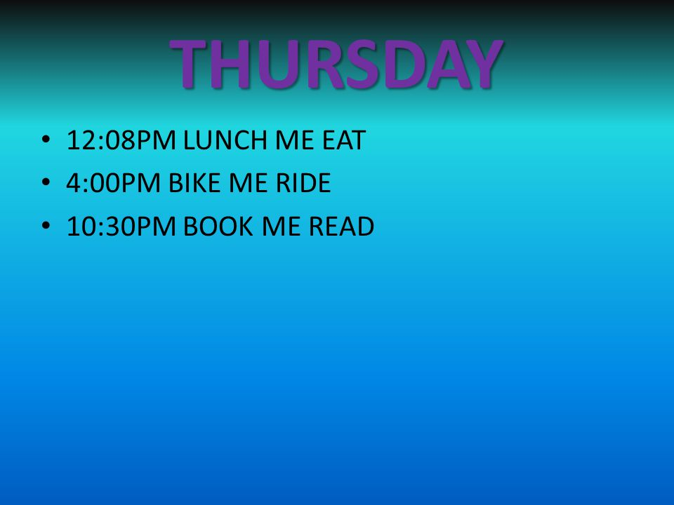 THURSDAY 12:08PM LUNCH ME EAT 4:00PM BIKE ME RIDE 10:30PM BOOK ME READ
