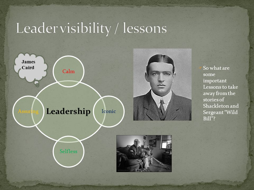 "Leadership CalmIconicSelflessAssuring  So what are some important Lessons to take away from the stories of Shackleton and Sergeant ""Wild Bill""? James"