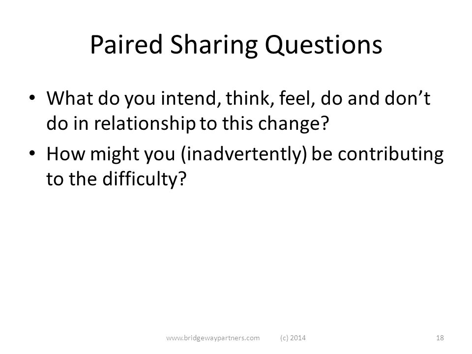 Paired Sharing Questions What do you intend, think, feel, do and don't do in relationship to this change.