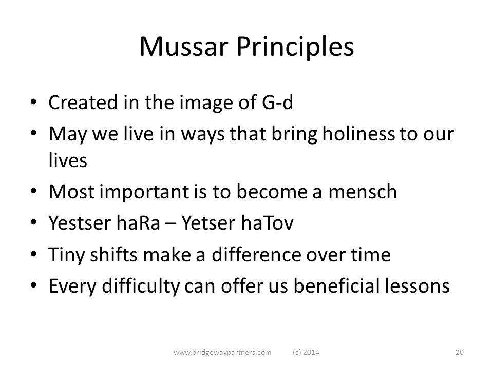 Mussar Principles Created in the image of G-d May we live in ways that bring holiness to our lives Most important is to become a mensch Yestser haRa – Yetser haTov Tiny shifts make a difference over time Every difficulty can offer us beneficial lessons www.bridgewaypartners.com (c) 201420