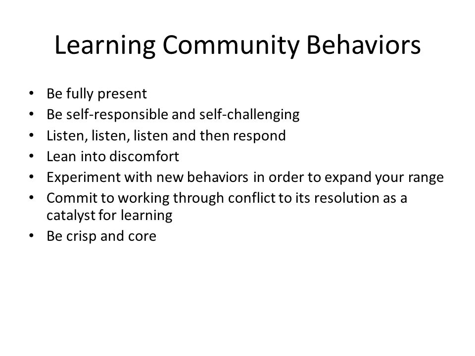 Learning Community Behaviors Be fully present Be self-responsible and self-challenging Listen, listen, listen and then respond Lean into discomfort Experiment with new behaviors in order to expand your range Commit to working through conflict to its resolution as a catalyst for learning Be crisp and core
