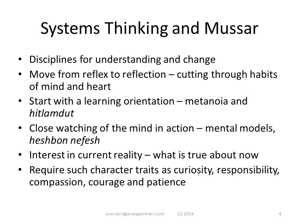 Systems Thinking and Mussar Disciplines for understanding and change Move from reflex to reflection – cutting through habits of mind and heart Start with a learning orientation – metanoia and hitlamdut Close watching of the mind in action – mental models, heshbon nefesh Interest in current reality – what is true about now Require such character traits as curiosity, responsibility, compassion, courage and patience www.bridgewaypartners.com (c) 20144