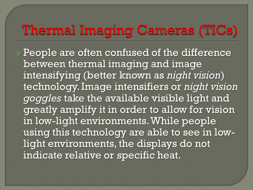  People are often confused of the difference between thermal imaging and image intensifying (better known as night vision) technology. Image intensif
