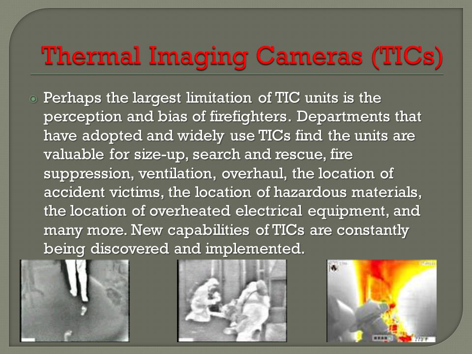  Perhaps the largest limitation of TIC units is the perception and bias of firefighters. Departments that have adopted and widely use TICs find the u