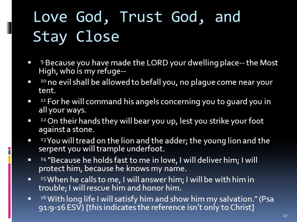 Love God, Trust God, and Stay Close  9 Because you have made the LORD your dwelling place-- the Most High, who is my refuge--  10 no evil shall be allowed to befall you, no plague come near your tent.