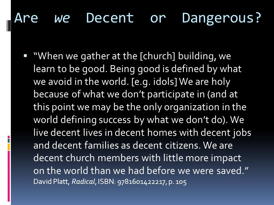 Are we Decent or Dangerous.  When we gather at the [church] building, we learn to be good.
