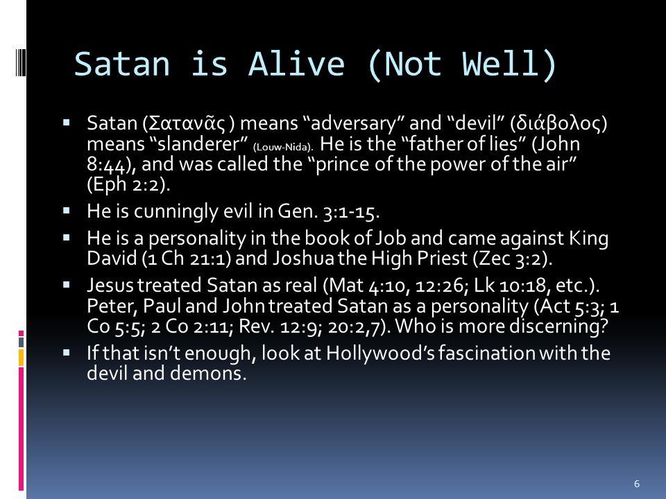 Satan is Alive (Not Well)  Satan (Σαταν ᾶ ς ) means adversary and devil (δι ά βολος) means slanderer (Louw-Nida).