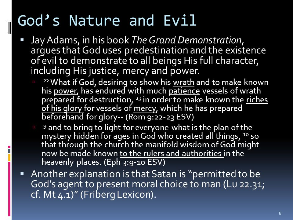 God's Nature and Evil  Jay Adams, in his book The Grand Demonstration, argues that God uses predestination and the existence of evil to demonstrate to all beings His full character, including His justice, mercy and power.