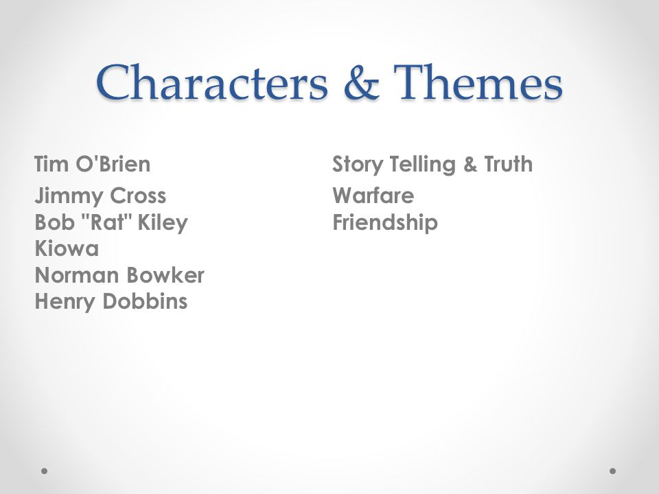 Characters & Themes Tim O Brien Jimmy Cross Bob Rat Kiley Kiowa Norman Bowker Henry Dobbins Story Telling & Truth Warfare Friendship