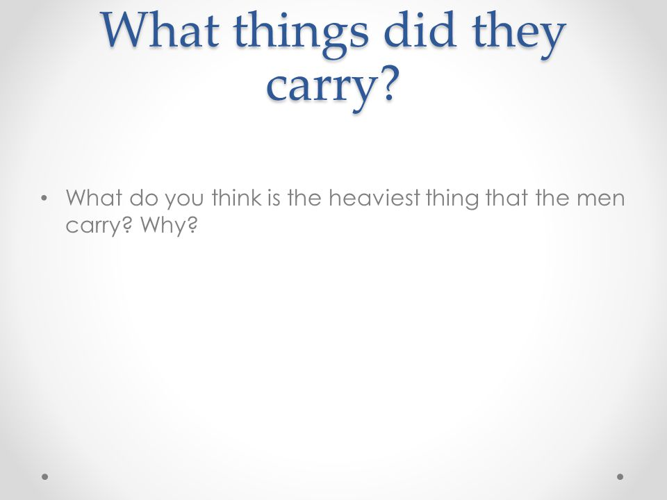 What things did they carry? What do you think is the heaviest thing that the men carry? Why?
