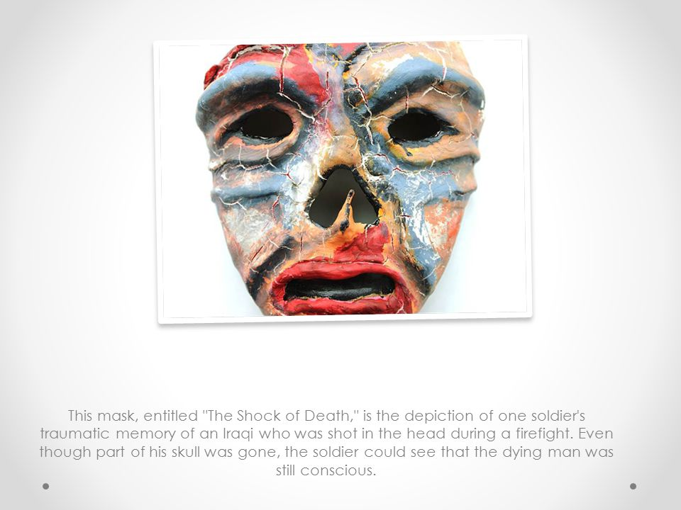 This mask, entitled The Shock of Death, is the depiction of one soldier s traumatic memory of an Iraqi who was shot in the head during a firefight.