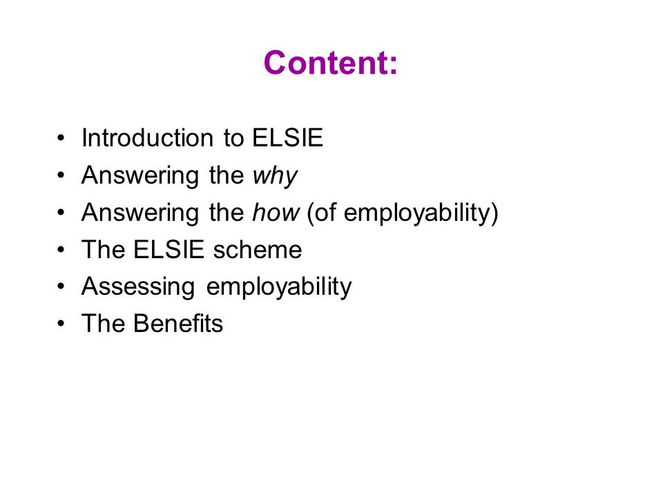Content: Introduction to ELSIE Answering the why Answering the how (of employability) The ELSIE scheme Assessing employability The Benefits