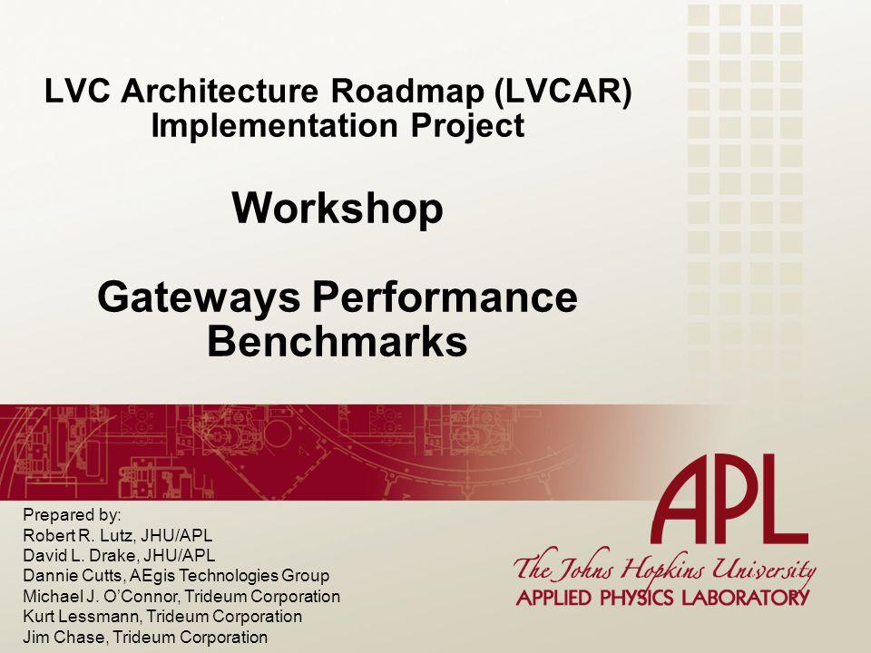LVC Architecture Roadmap (LVCAR) Implementation Project Workshop Gateways Performance Benchmarks Prepared by: Robert R.