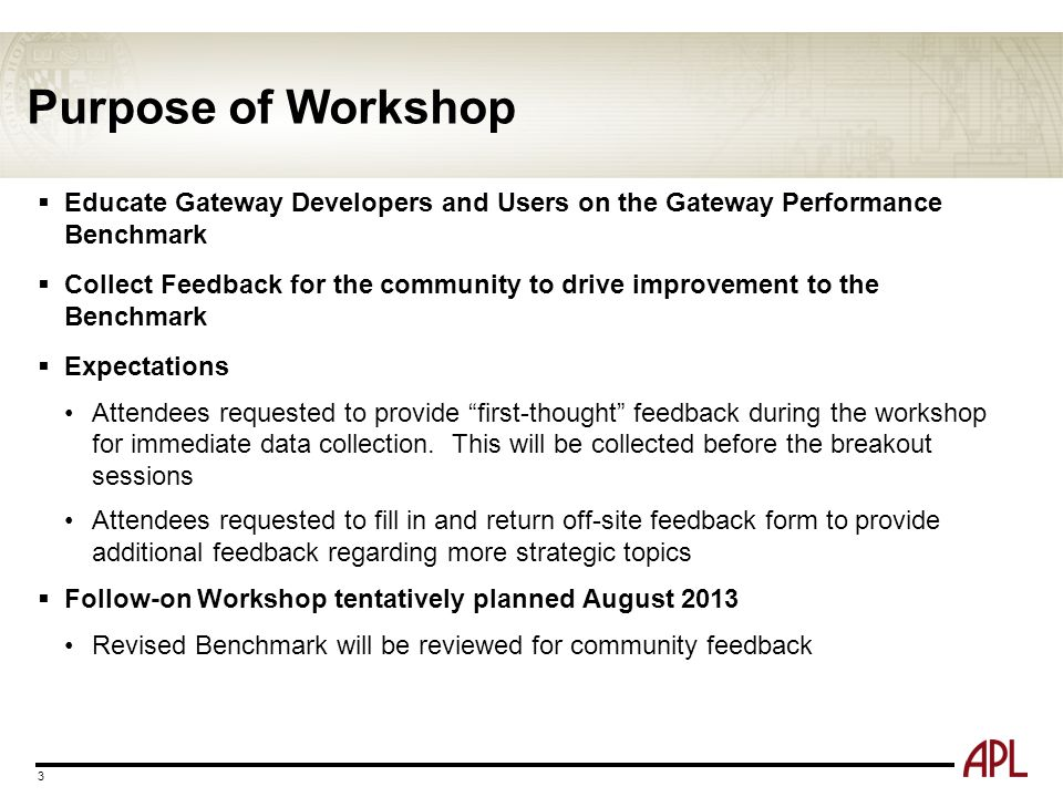 Purpose of Workshop  Educate Gateway Developers and Users on the Gateway Performance Benchmark  Collect Feedback for the community to drive improvem