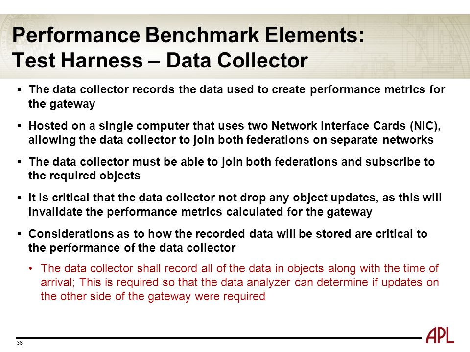 Performance Benchmark Elements: Test Harness – Data Collector 36  The data collector records the data used to create performance metrics for the gate