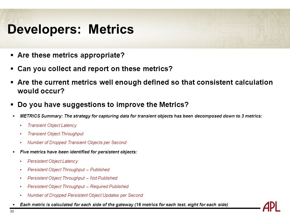 Developers: Metrics  Are these metrics appropriate?  Can you collect and report on these metrics?  Are the current metrics well enough defined so t