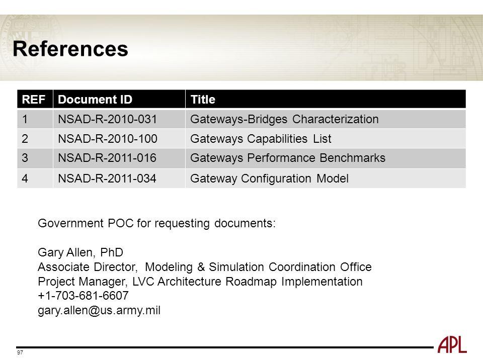 References 97 REFDocument IDTitle 1NSAD-R-2010-031Gateways-Bridges Characterization 2NSAD-R-2010-100Gateways Capabilities List 3NSAD-R-2011-016Gateways Performance Benchmarks 4NSAD-R-2011-034Gateway Configuration Model Government POC for requesting documents: Gary Allen, PhD Associate Director, Modeling & Simulation Coordination Office Project Manager, LVC Architecture Roadmap Implementation +1-703-681-6607 gary.allen@us.army.mil