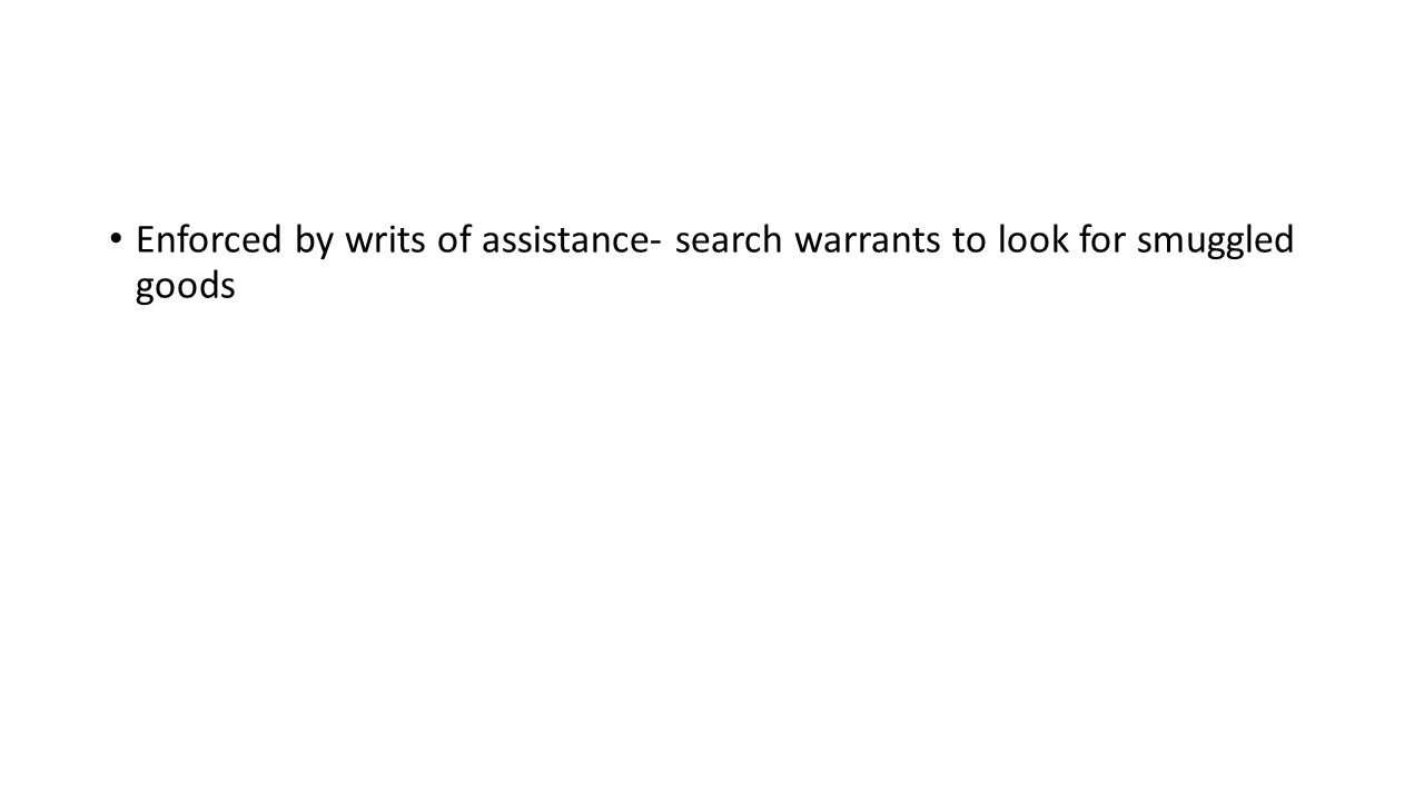 Enforced by writs of assistance- search warrants to look for smuggled goods
