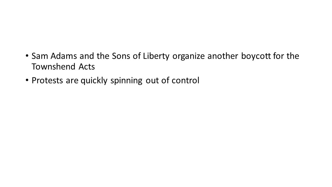 Sam Adams and the Sons of Liberty organize another boycott for the Townshend Acts Protests are quickly spinning out of control