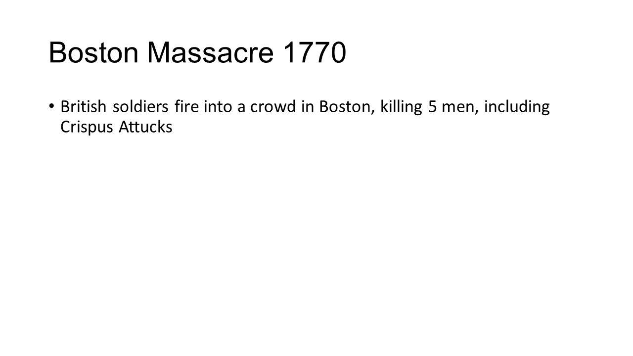 Boston Massacre 1770 British soldiers fire into a crowd in Boston, killing 5 men, including Crispus Attucks