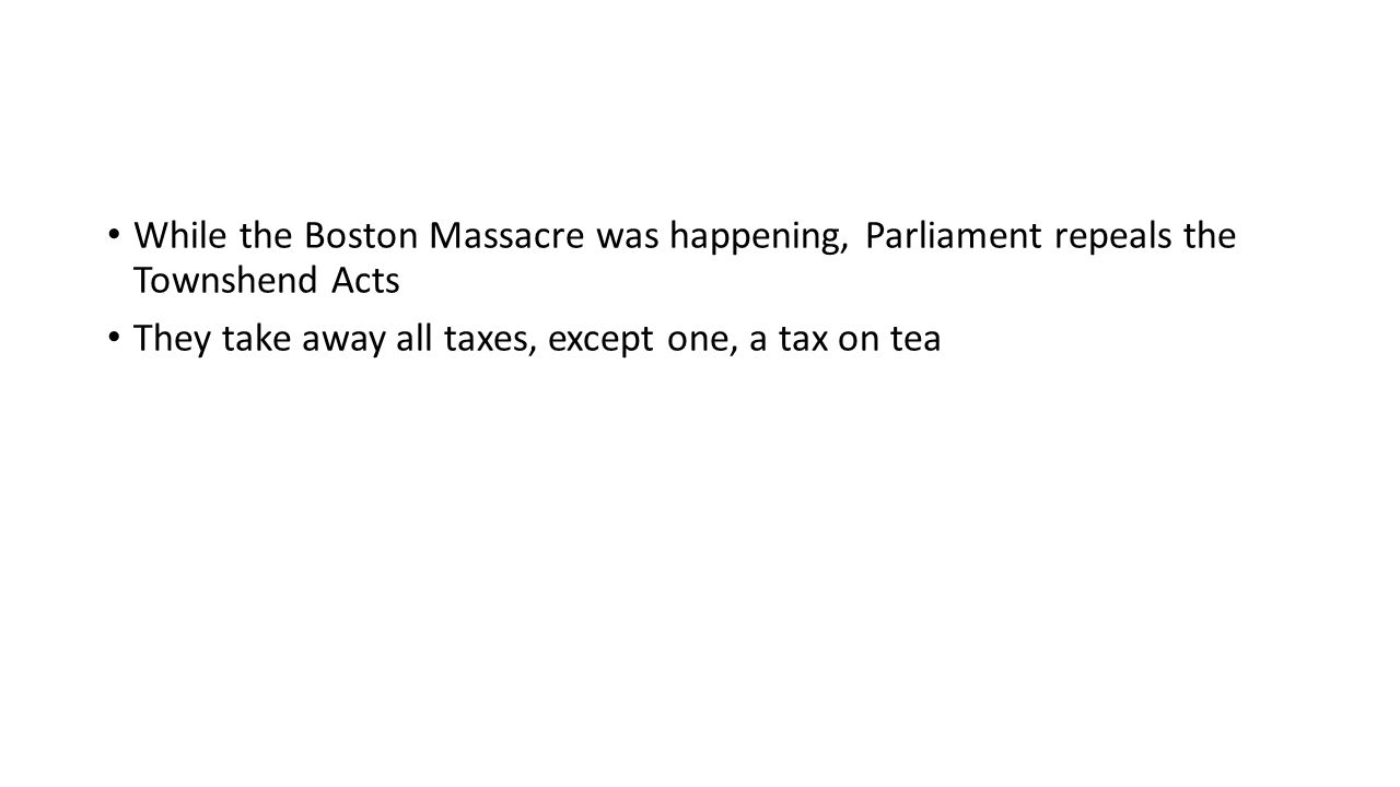While the Boston Massacre was happening, Parliament repeals the Townshend Acts They take away all taxes, except one, a tax on tea