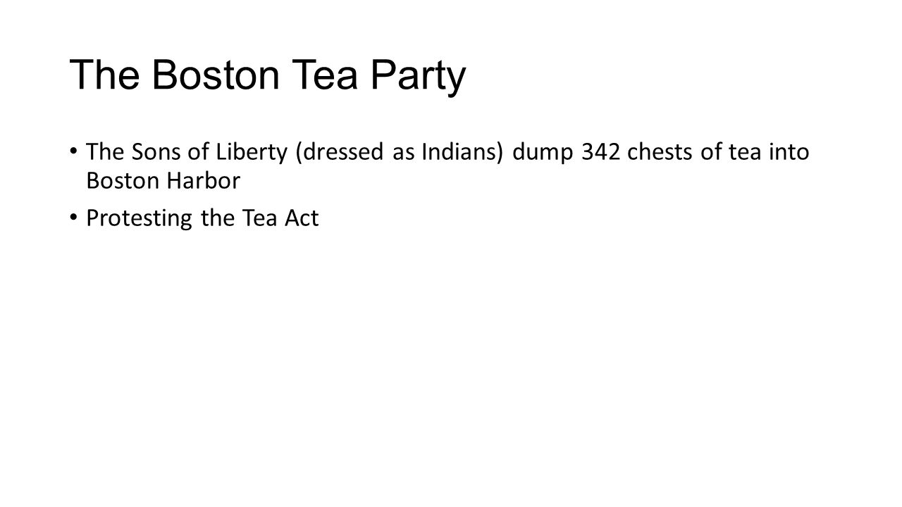 The Boston Tea Party The Sons of Liberty (dressed as Indians) dump 342 chests of tea into Boston Harbor Protesting the Tea Act