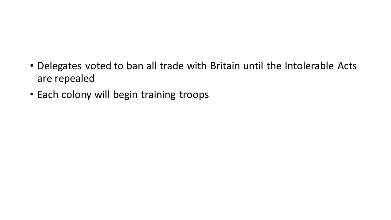 Delegates voted to ban all trade with Britain until the Intolerable Acts are repealed Each colony will begin training troops