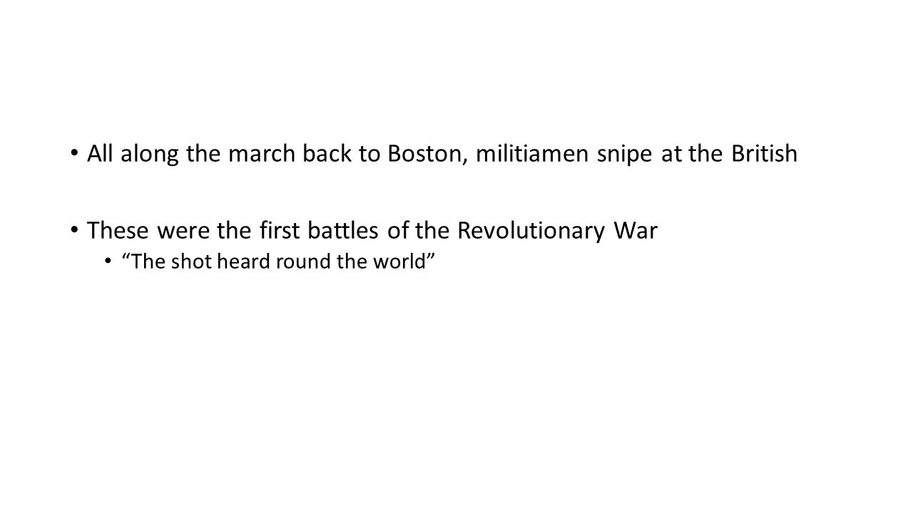 All along the march back to Boston, militiamen snipe at the British These were the first battles of the Revolutionary War The shot heard round the world