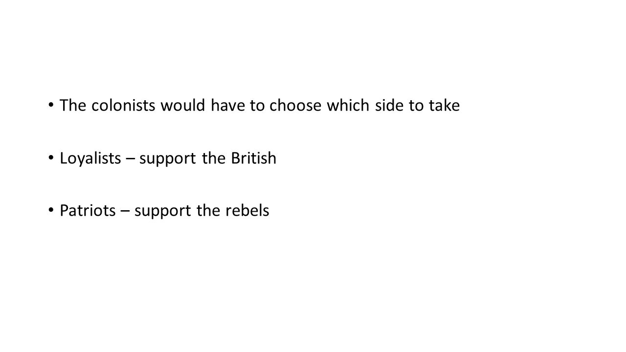 The colonists would have to choose which side to take Loyalists – support the British Patriots – support the rebels