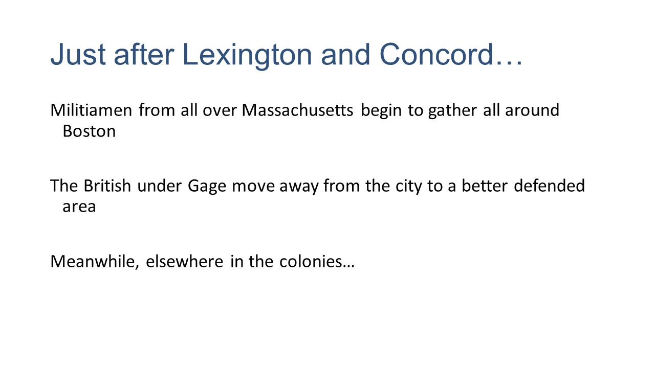 Just after Lexington and Concord… Militiamen from all over Massachusetts begin to gather all around Boston The British under Gage move away from the city to a better defended area Meanwhile, elsewhere in the colonies…