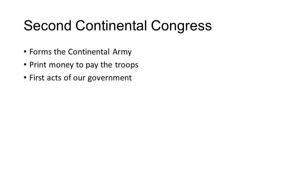 Second Continental Congress Forms the Continental Army Print money to pay the troops First acts of our government