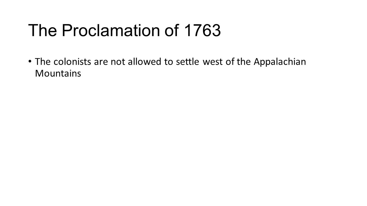 The Proclamation of 1763 The colonists are not allowed to settle west of the Appalachian Mountains