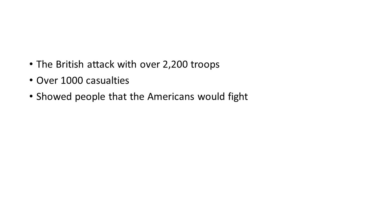 The British attack with over 2,200 troops Over 1000 casualties Showed people that the Americans would fight