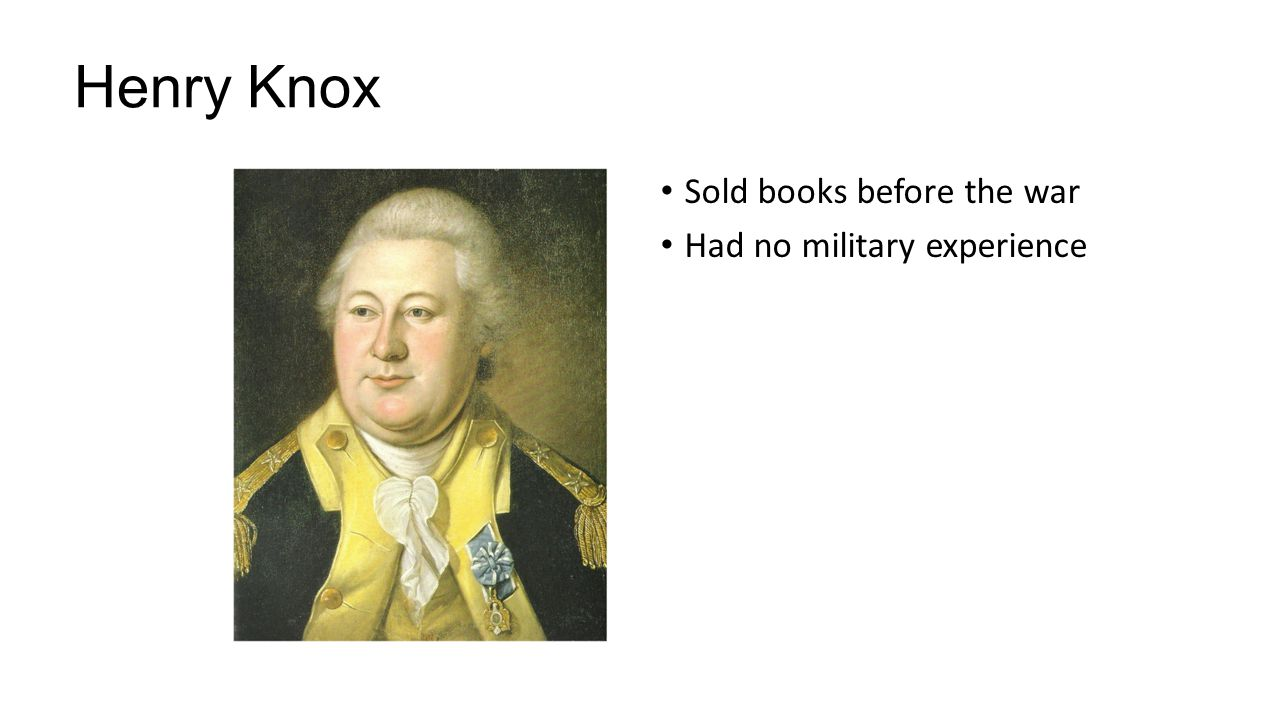 Henry Knox Sold books before the war Had no military experience