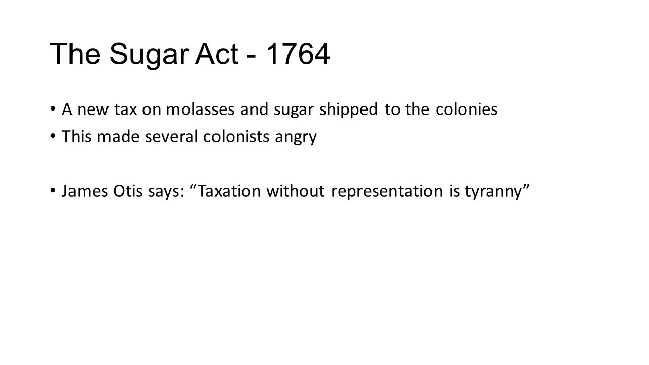 The Sugar Act - 1764 A new tax on molasses and sugar shipped to the colonies This made several colonists angry James Otis says: Taxation without representation is tyranny