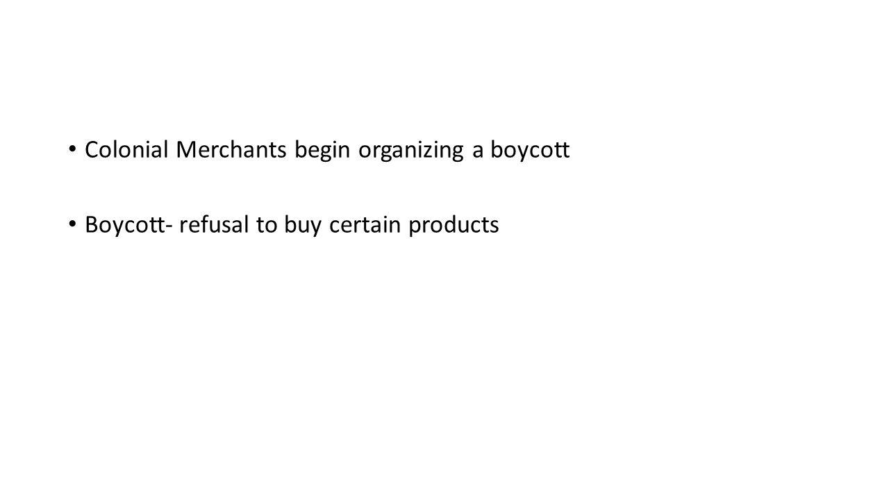 Colonial Merchants begin organizing a boycott Boycott- refusal to buy certain products