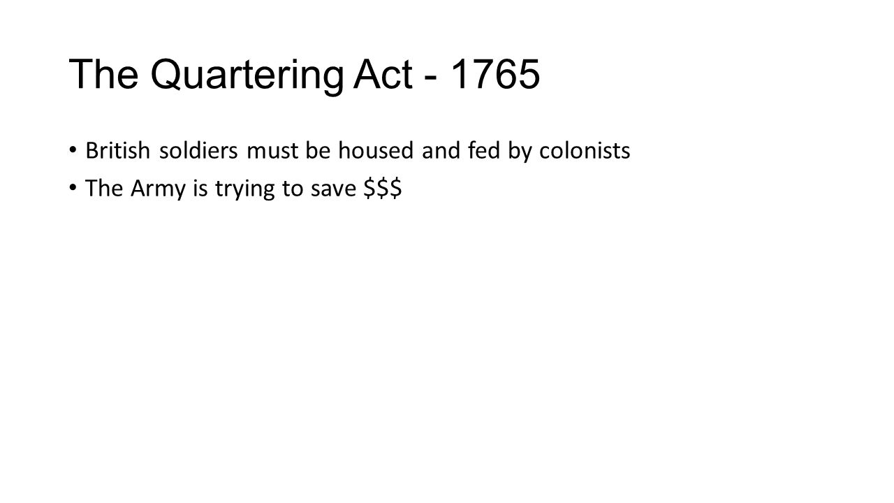 The Quartering Act - 1765 British soldiers must be housed and fed by colonists The Army is trying to save $$$